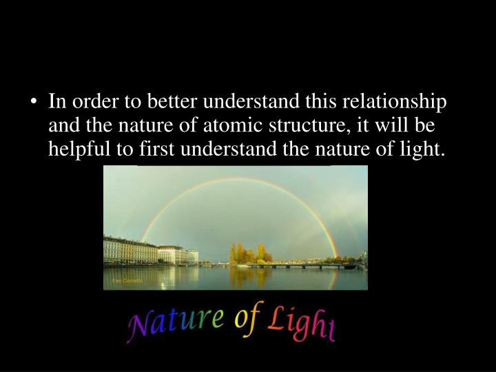 In order to better understand this relationship and the nature of atomic structure, it will be helpful to first understand the nature of light.