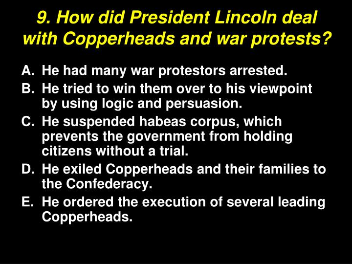 9. How did President Lincoln deal with Copperheads and war protests?