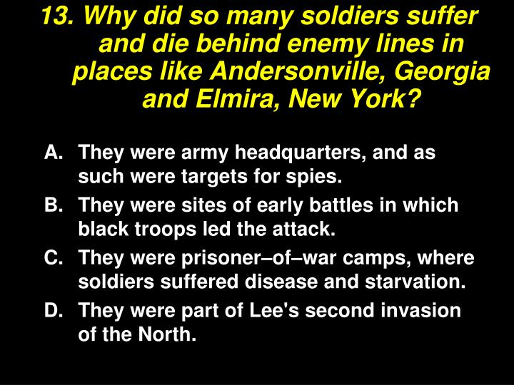 13. Why did so many soldiers suffer and die behind enemy lines in places like Andersonville, Georgia and Elmira, New York?