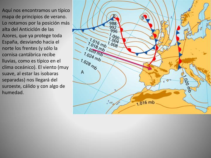 Aquí nos encontramos un típico mapa de principios de verano. Lo notamos por la posición más alta del Anticiclón de las Azores, que ya protege toda España, desviando hacia el norte los frentes (y sólo la cornisa cantábrica recibe lluvias, como es típico en el clima oceánico). El viento (muy suave, al estar las isobaras separadas) nos llegará del suroeste, cálido y con algo de humedad.