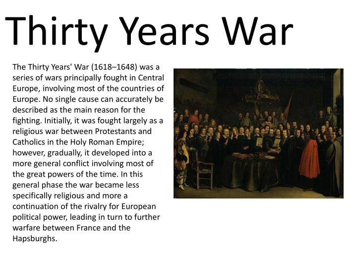 The Thirty Years' War (1618–1648) was a series of wars principally fought in Central Europe, involving most of the countries of Europe
