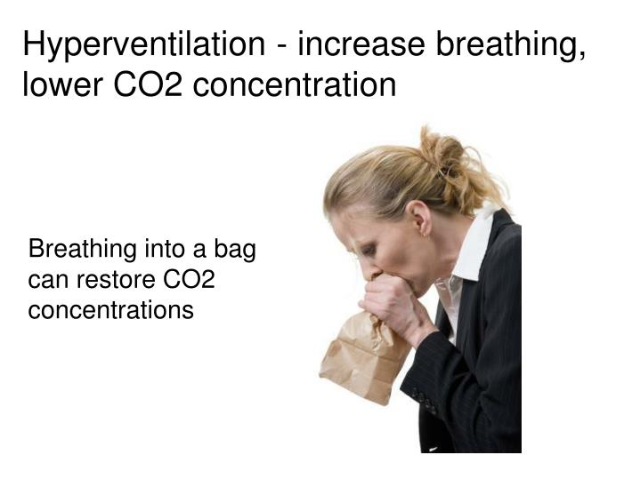 Hyperventilation - increase breathing, lower CO2 concentration