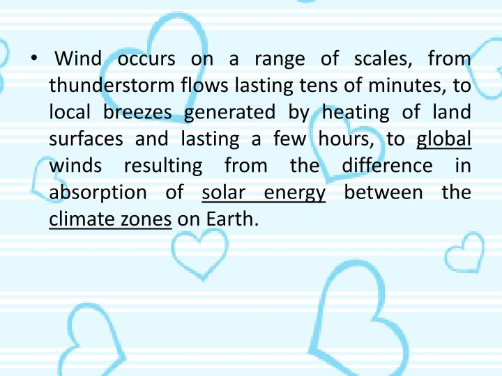 Wind occurs on a range of scales, from thunderstorm flows lasting tens of minutes, to local breezes generated by heating of land surfaces and lasting a few hours, to
