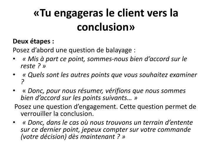 «Tu engageras le client vers la conclusion»