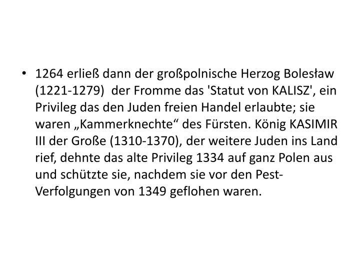 """1264 erließ dann der großpolnische Herzog Bolesław (1221-1279)  der Fromme das 'Statut von KALISZ', ein Privileg das den Juden freien Handel erlaubte; sie waren """"Kammerknechte"""" des Fürsten. König KASIMIR III der Große (1310-1370), der weitere Juden ins Land rief, dehnte das alte Privileg 1334 auf ganz Polen aus und schützte sie, nachdem sie vor den Pest-Verfolgungen von 1349 geflohen waren."""