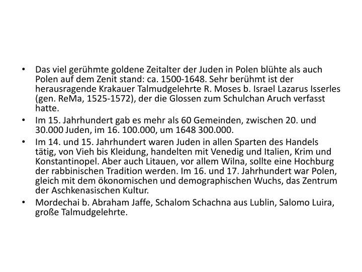 Das viel gerühmte goldene Zeitalter der Juden in Polen blühte als auch Polen auf dem Zenit stand: ca. 1500-1648. Sehr berühmt ist der herausragende Krakauer Talmudgelehrte R. Moses b. Israel Lazarus Isserles (gen. ReMa, 1525-1572), der die Glossen zum Schulchan Aruch verfasst hatte.