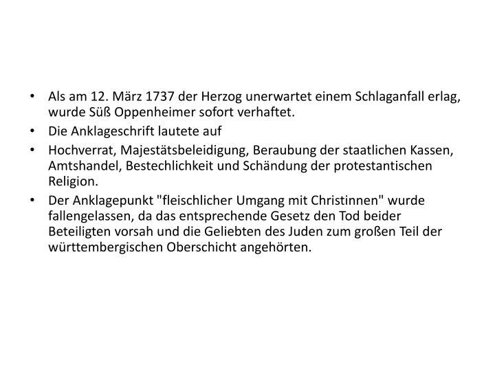 Als am 12. März 1737 der Herzog unerwartet einem Schlaganfall erlag, wurde Süß Oppenheimer sofort verhaftet.