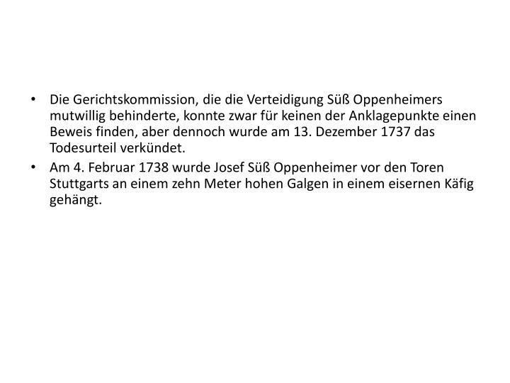 Die Gerichtskommission, die die Verteidigung Süß Oppenheimers mutwillig behinderte, konnte zwar für keinen der Anklagepunkte einen Beweis finden, aber dennoch wurde am 13. Dezember 1737 das Todesurteil verkündet.