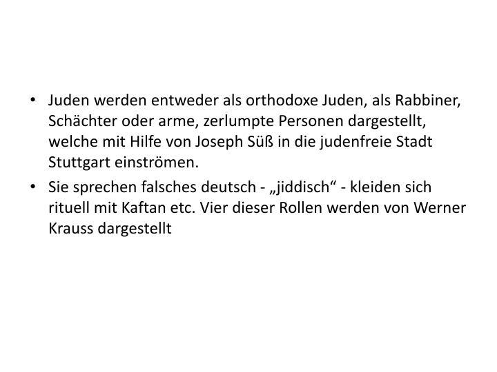 Juden werden entweder als orthodoxe Juden, als Rabbiner, Schächter oder arme, zerlumpte Personen dargestellt, welche mit Hilfe von Joseph Süß in die judenfreie Stadt Stuttgart einströmen.
