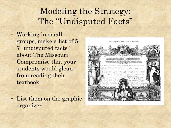 "Working in small groups, make a list of 5-7 ""undisputed facts"" about The Missouri Compromise that your students would glean from reading their textbook."