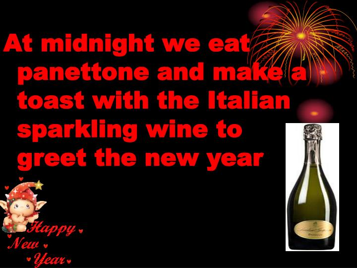 At midnight we eat panettone and make a toast with the Italian sparkling wine to greet the new year