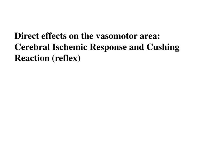 Direct effects on the vasomotor area: Cerebral Ischemic Response and Cushing Reaction (reflex)