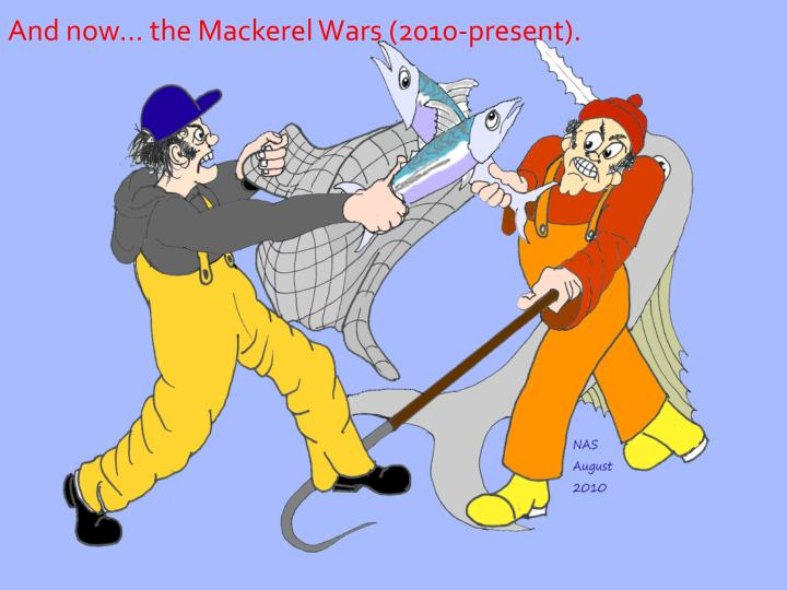 And now… the Mackerel Wars (2010-present).