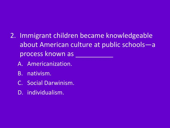 Immigrant children became knowledgeable about American culture at public schools—a process known a...