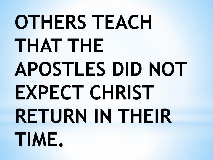 OTHERS TEACH THAT THE APOSTLES DID NOT EXPECT CHRIST RETURN IN THEIR TIME.