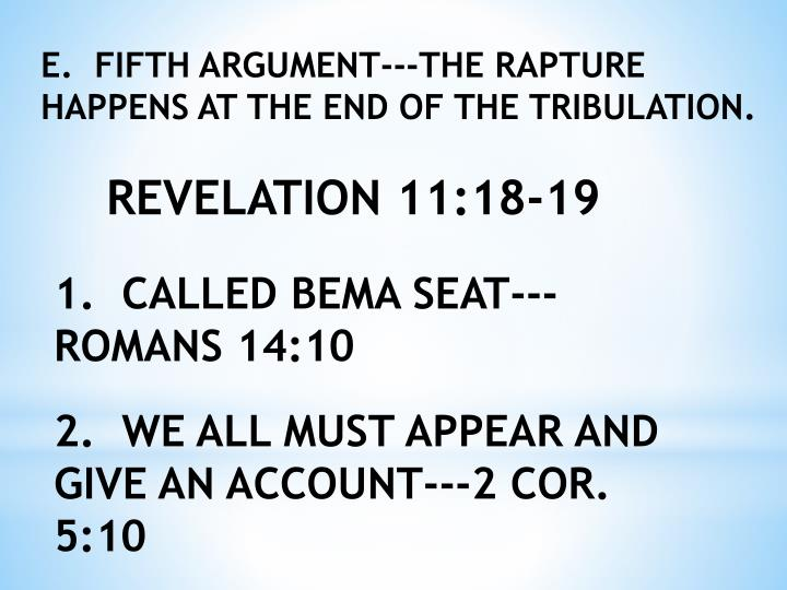E.  FIFTH ARGUMENT---THE RAPTURE HAPPENS AT THE END OF THE TRIBULATION.