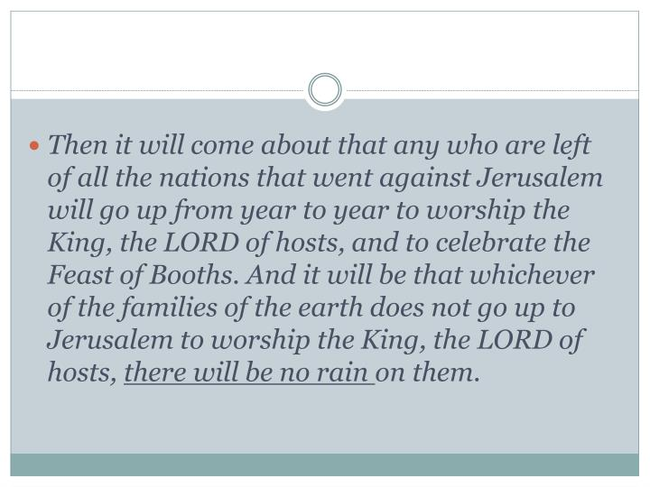 Then it will come about that any who are left of all the nations that went against Jerusalem will go up from year to year to worship the King, the LORD of hosts, and to celebrate the Feast of Booths. And it will be that whichever of the families of the earth does not go up to Jerusalem to worship the King, the LORD of hosts,