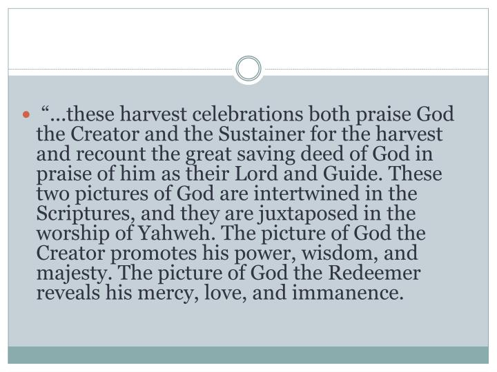 """...these harvest celebrations both praise God the Creator and the Sustainer for the harvest and recount the great saving deed of God in praise of him as their Lord and Guide. These two pictures of God are intertwined in the Scriptures, and they are juxtaposed in the worship of Yahweh. The picture of God the Creator promotes his power, wisdom, and majesty. The picture of God the Redeemer reveals his mercy, love, and immanence."