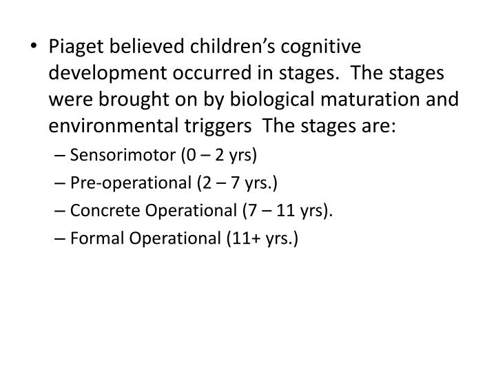 Piaget believed children's cognitive development occurred in stages.  The stages were brought on b...