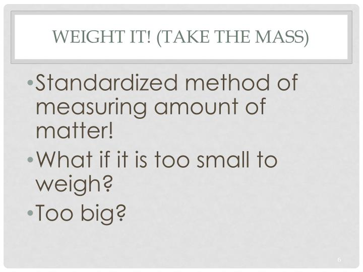 Weight it! (take the mass)