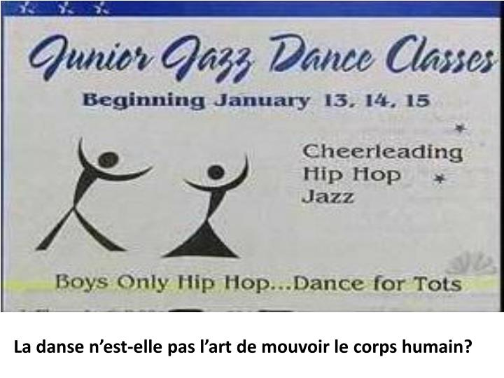 La danse n'est-elle pas l'art de mouvoir lecorpshumain?
