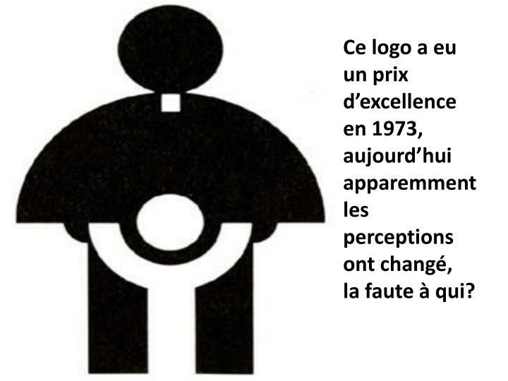 Ce logo a eu un prix d'excellence en 1973, aujourd'hui apparemment les perceptions ont changé,