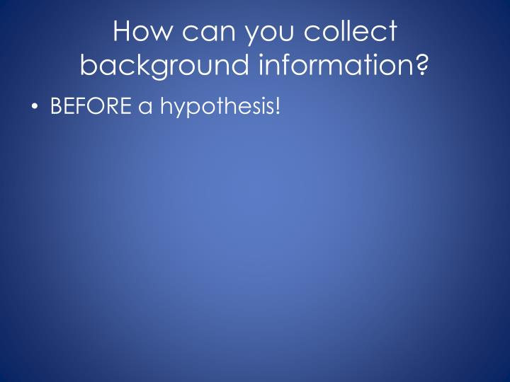 How can you collect background information?