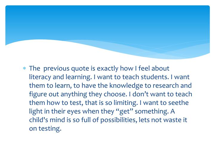 The  previous quote is exactly how I feel about literacy and learning. I want to teach students. I w...