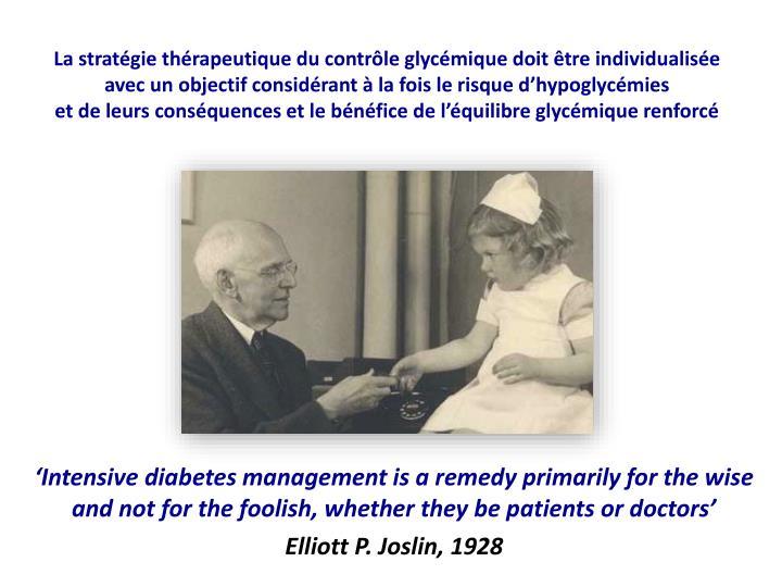 La stratégie thérapeutique du contrôle glycémique doit être individualisée        avec un objectif considérant à la fois le risque d'hypoglycémies                                  et de leurs conséquences et le bénéfice de l'équilibre glycémique renforcé