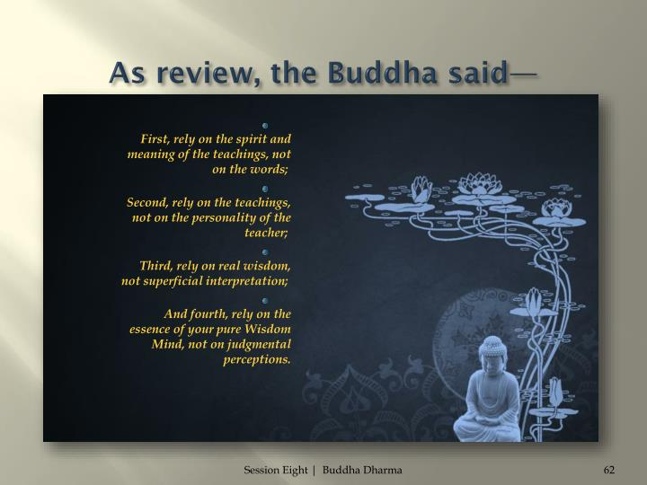 As review, the Buddha said