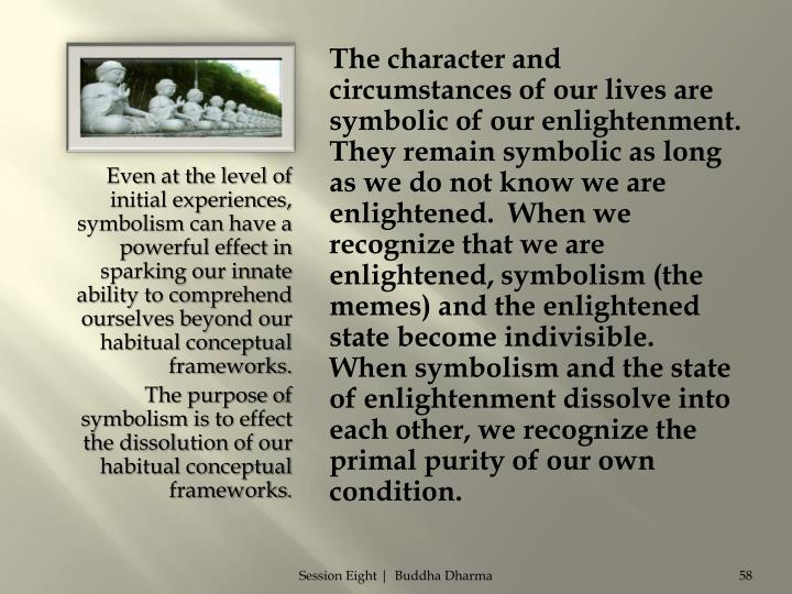 The character and circumstances of our lives are symbolic of our enlightenment.  They remain symbolic as long as we do not know we are enlightened.  When we recognize that we are enlightened, symbolism (the memes) and the enlightened state become indivisible.  When symbolism and the state of enlightenment dissolve into each other, we recognize the primal purity of our own condition.