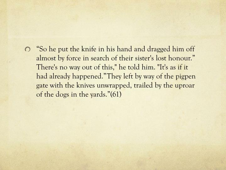 """So he put the knife in his hand and dragged him off almost by force in search of their sister's lost"