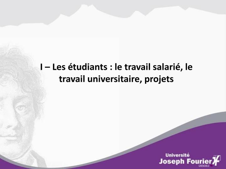 I – Les étudiants : le travail salarié, le travail universitaire, projets