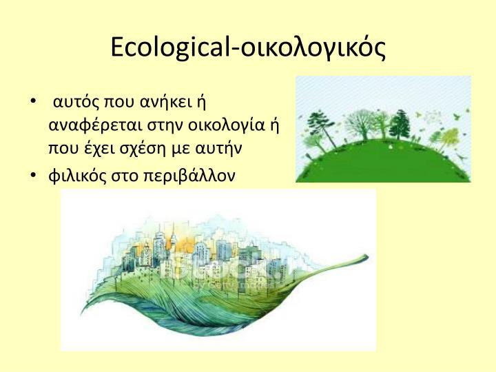 αυτός που ανήκει ή αναφέρεται στην οικολογία ή που έχει σχέση με αυτήν
