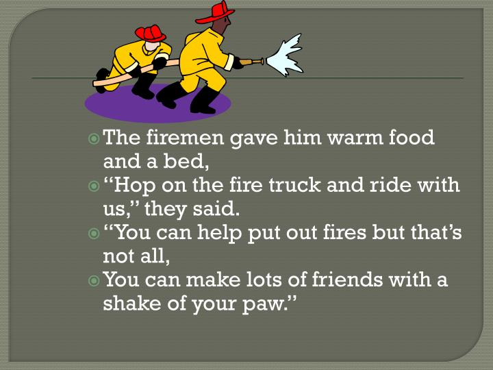 The firemen gave him warm food and a bed,
