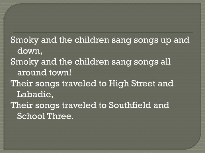 Smoky and the children sang songs up and down,