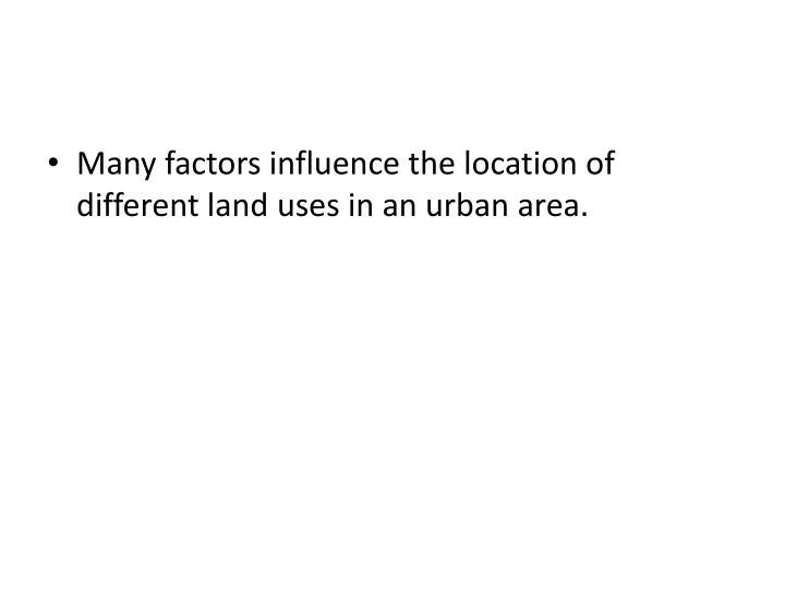 Many factors influence the location of different land uses in an urban area.