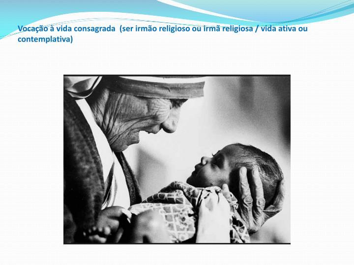 Vocaçãoàvida consagrada (ser irmão religioso ou irmã religiosa / vida ativa ou contemplativa)