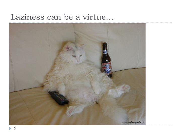 Laziness can be a virtue…