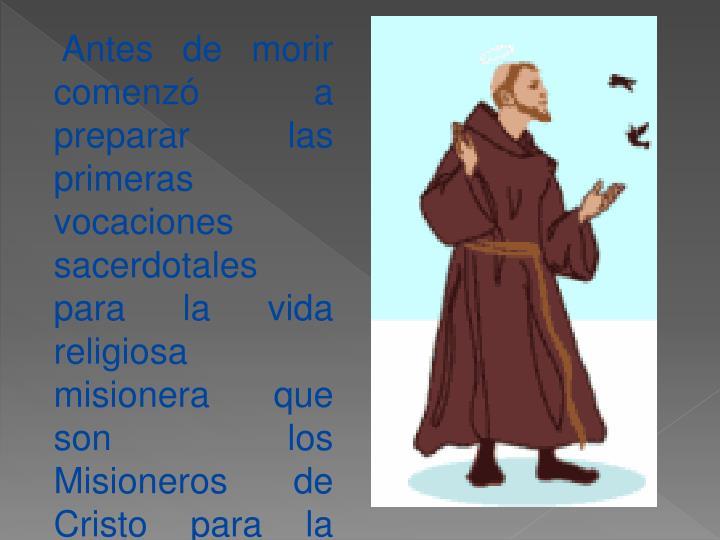 Antes de morir comenzó a preparar las primeras vocaciones sacerdotales para la vida religiosa misionera que son los Misioneros de Cristo para la iglesia Universal que practicarían en la vida sacerdotal y religiosa.