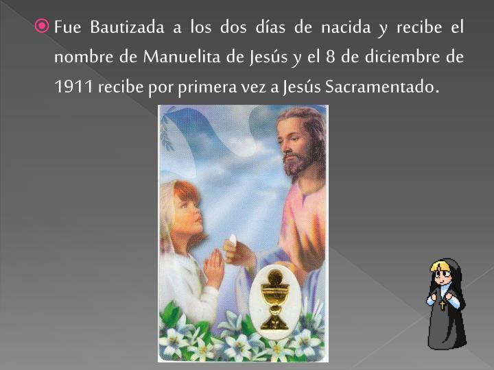 Fue Bautizada a los dos días de nacida y recibe el nombre de Manuelita de Jesús y el 8 de diciembre de 1911 recibe por primera vez a Jesús Sacramentado