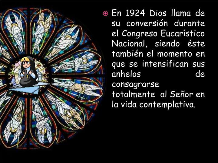 En 1924 Dios llama de su conversión durante el Congreso Eucarístico Nacional, siendo éste también el momento en que se intensifican sus anhelos  de consagrarse totalmente  al Señor en la vida contemplativa.