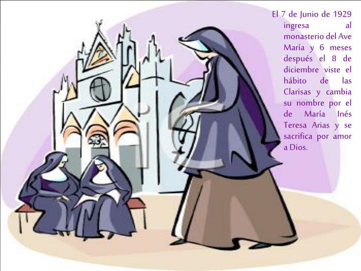El 7 de Junio de 1929 ingresa al monasterio del Ave María y 6 meses después el 8 de diciembre viste el hábito de las Clarisas y cambia su nombre por el de María Inés Teresa Arias y se sacrifica por amor a Dios.