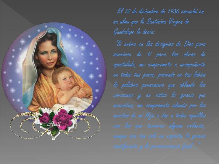 El 12 de diciembre de 1930 escuchó en su alma que la Santísima Virgen de Guadalupe le decía: