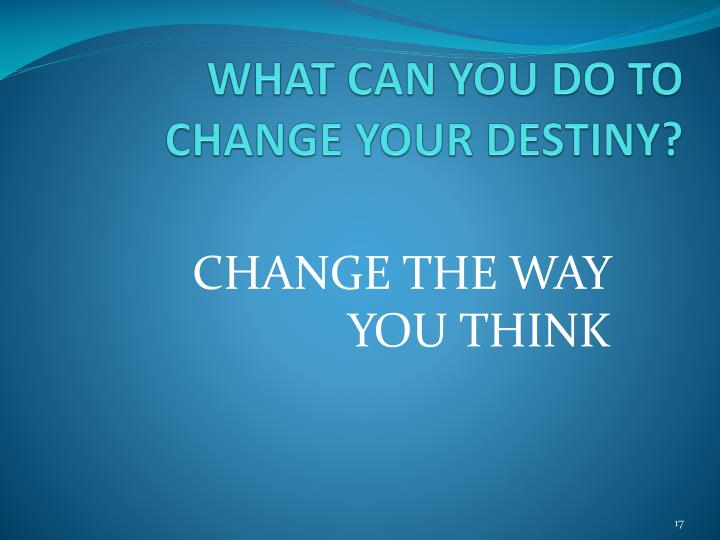 WHAT CAN YOU DO TO CHANGE YOUR DESTINY?