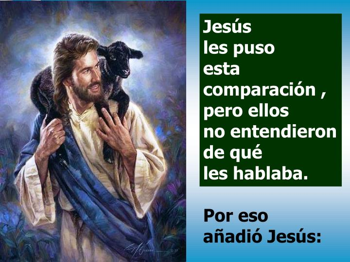 Jesús                               les puso                       esta comparación , pero ellos                          no entendieron  de qué                             les hablaba.