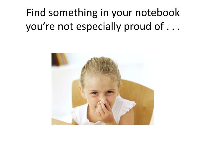 Find something in your notebook you're not especially proud of . . .