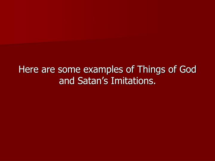 Here are some examples of Things of God and Satan's Imitations.