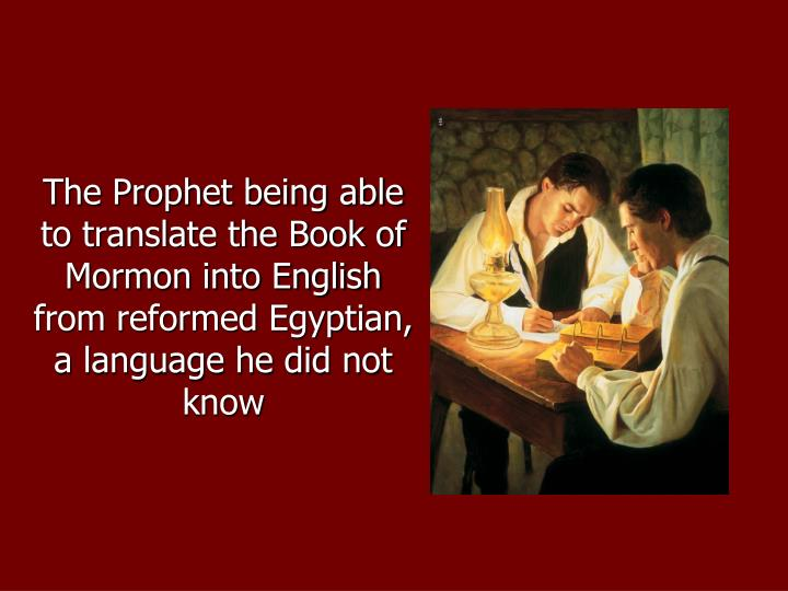 The Prophet being able to translate the Book of Mormon into English from reformed Egyptian, a language he did not know