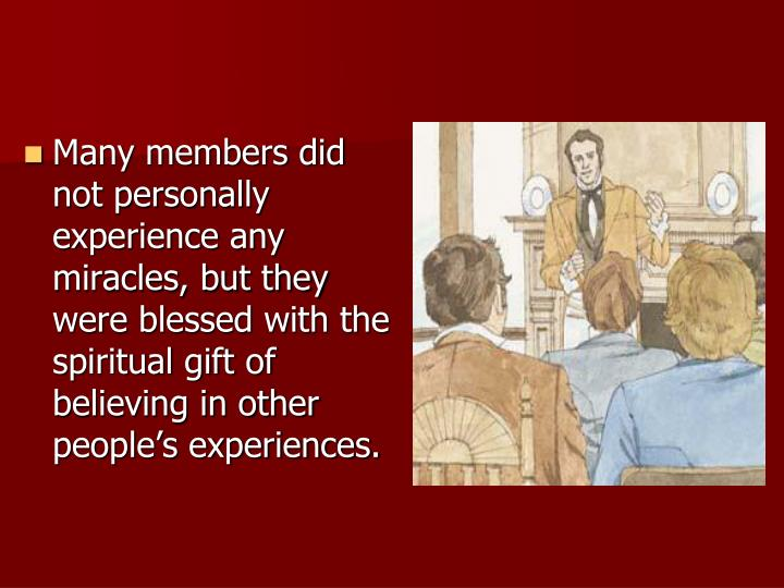 Many members did not personally experience any miracles, but they were blessed with the spiritual gift of believing in other people's experiences.